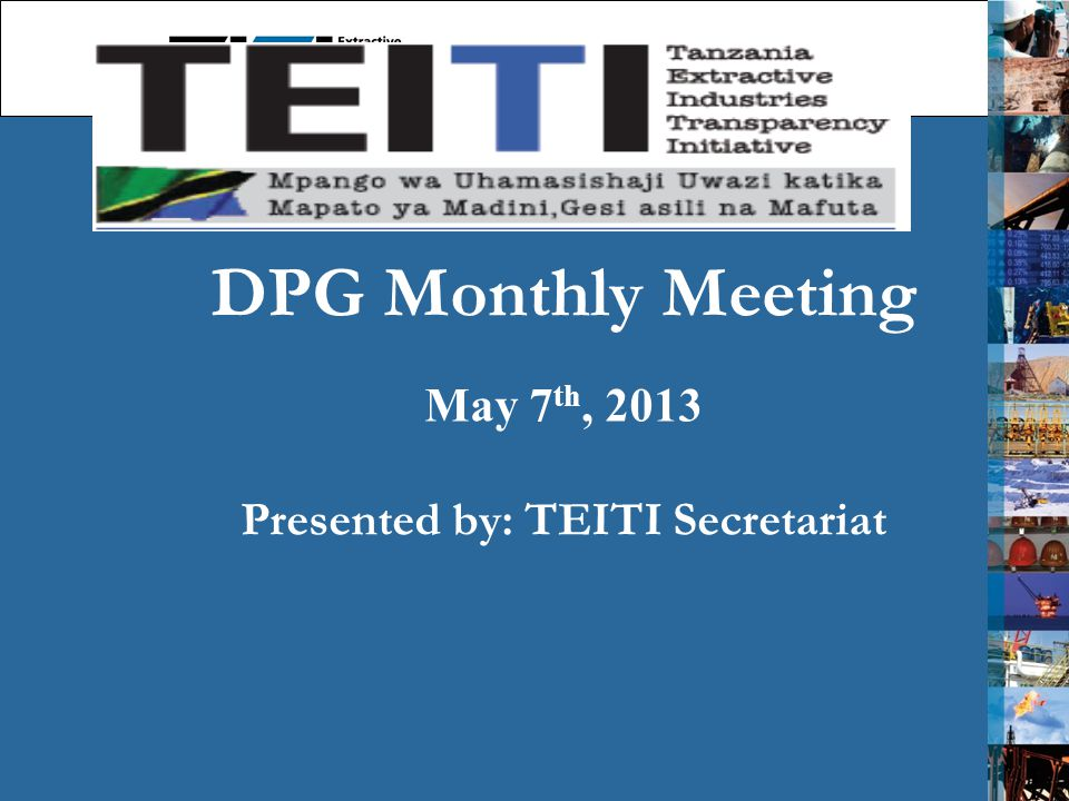 DPG Monthly Meeting May 7 th, 2013 Presented by: TEITI Secretariat 1