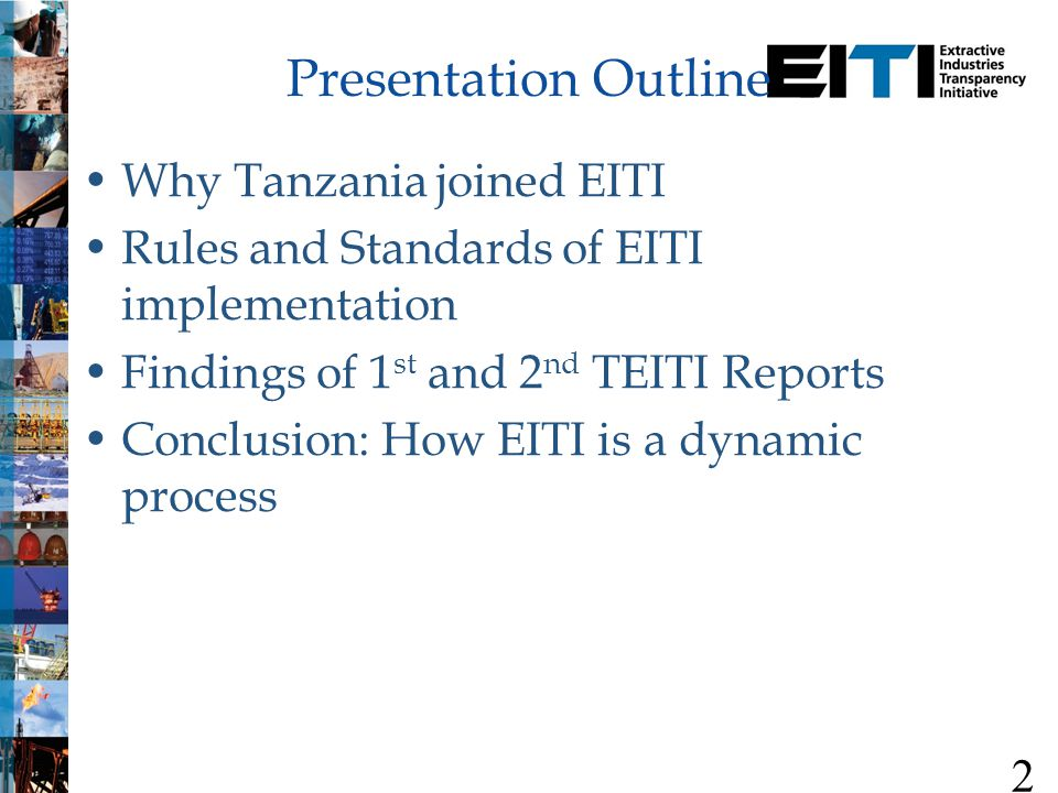 Why Tanzania joined EITI Rules and Standards of EITI implementation Findings of 1 st and 2 nd TEITI Reports Conclusion: How EITI is a dynamic process 2 Presentation Outline