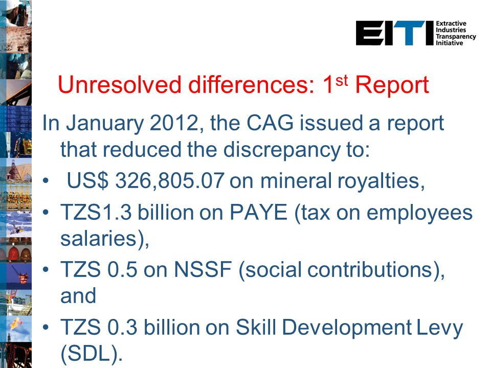 2 nd TEITI Report: Highlights 23 taxpayers selected (10 Taxpayers in 1 st Reconciliation) 21 taxpayers responded to the reporting request, 2 did not 2 taxpayers who did not respond paid TzS 30 billion to Govt TzS 419 billion reported receipts by Government TzS 424 billion reported payments by companies TzS 5.0 billion Net difference at end of reconciliation MSG to engage a consultant to further investigate this difference
