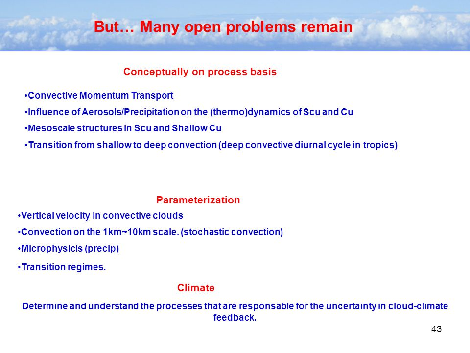 43 But… Many open problems remain Convective Momentum Transport Influence of Aerosols/Precipitation on the (thermo)dynamics of Scu and Cu Mesoscale structures in Scu and Shallow Cu Transition from shallow to deep convection (deep convective diurnal cycle in tropics) Conceptually on process basis Parameterization Vertical velocity in convective clouds Convection on the 1km~10km scale.