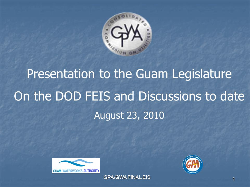 GPA/GWA FINAL EIS 1 Presentation to the Guam Legislature On the DOD FEIS and Discussions to date August 23, 2010