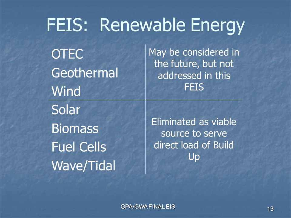 GPA/GWA FINAL EIS 13 FEIS: Renewable Energy OTEC Geothermal Wind May be considered in the future, but not addressed in this FEIS Solar Biomass Fuel Cells Wave/Tidal Eliminated as viable source to serve direct load of Build Up