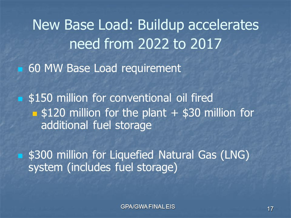 GPA/GWA FINAL EIS 17 New Base Load: Buildup accelerates need from 2022 to 2017 60 MW Base Load requirement $150 million for conventional oil fired $120 million for the plant + $30 million for additional fuel storage $300 million for Liquefied Natural Gas (LNG) system (includes fuel storage)
