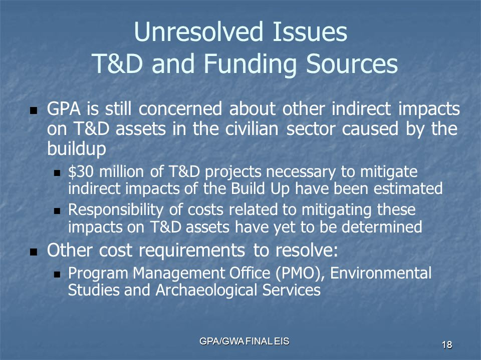 GPA/GWA FINAL EIS 18 Unresolved Issues T&D and Funding Sources GPA is still concerned about other indirect impacts on T&D assets in the civilian sector caused by the buildup $30 million of T&D projects necessary to mitigate indirect impacts of the Build Up have been estimated Responsibility of costs related to mitigating these impacts on T&D assets have yet to be determined Other cost requirements to resolve: Program Management Office (PMO), Environmental Studies and Archaeological Services