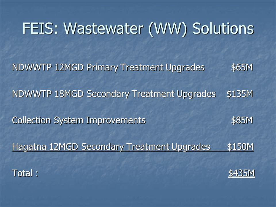 FEIS: Wastewater (WW) Solutions NDWWTP 12MGD Primary Treatment Upgrades $65M NDWWTP 18MGD Secondary Treatment Upgrades $135M Collection System Improve