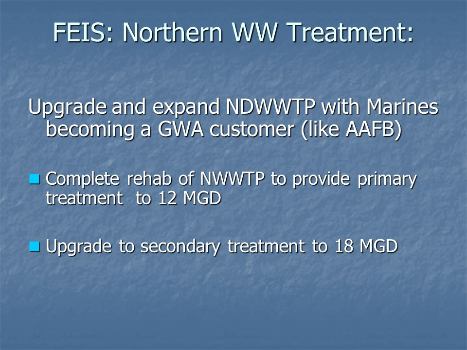 FEIS: Northern WW Treatment: Upgrade and expand NDWWTP with Marines becoming a GWA customer (like AAFB) Complete rehab of NWWTP to provide primary tre