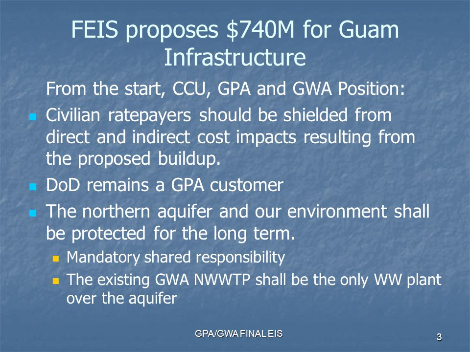 GPA/GWA FINAL EIS 3 FEIS proposes $740M for Guam Infrastructure From the start, CCU, GPA and GWA Position: Civilian ratepayers should be shielded from