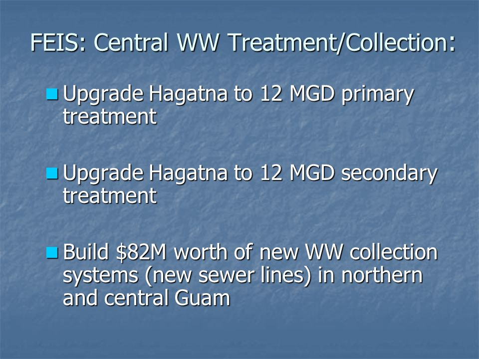 FEIS: Central WW Treatment/Collection : Upgrade Hagatna to 12 MGD primary treatment Upgrade Hagatna to 12 MGD primary treatment Upgrade Hagatna to 12 MGD secondary treatment Upgrade Hagatna to 12 MGD secondary treatment Build $82M worth of new WW collection systems (new sewer lines) in northern and central Guam Build $82M worth of new WW collection systems (new sewer lines) in northern and central Guam
