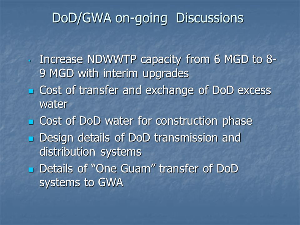 DoD/GWA on-going Discussions Increase NDWWTP capacity from 6 MGD to 8- 9 MGD with interim upgrades Increase NDWWTP capacity from 6 MGD to 8- 9 MGD with interim upgrades Cost of transfer and exchange of DoD excess water Cost of transfer and exchange of DoD excess water Cost of DoD water for construction phase Cost of DoD water for construction phase Design details of DoD transmission and distribution systems Design details of DoD transmission and distribution systems Details of One Guam transfer of DoD systems to GWA Details of One Guam transfer of DoD systems to GWA