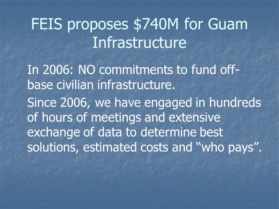 FEIS proposes $740M for Guam Infrastructure In 2006: NO commitments to fund off- base civilian infrastructure. Since 2006, we have engaged in hundreds