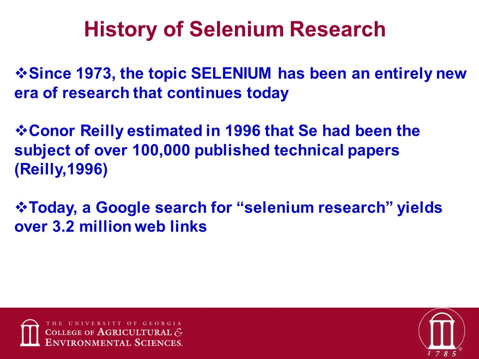  Since 1973, the topic SELENIUM has been an entirely new era of research that continues today  Conor Reilly estimated in 1996 that Se had been the subject of over 100,000 published technical papers (Reilly,1996)  Today, a Google search for selenium research yields over 3.2 million web links History of Selenium Research