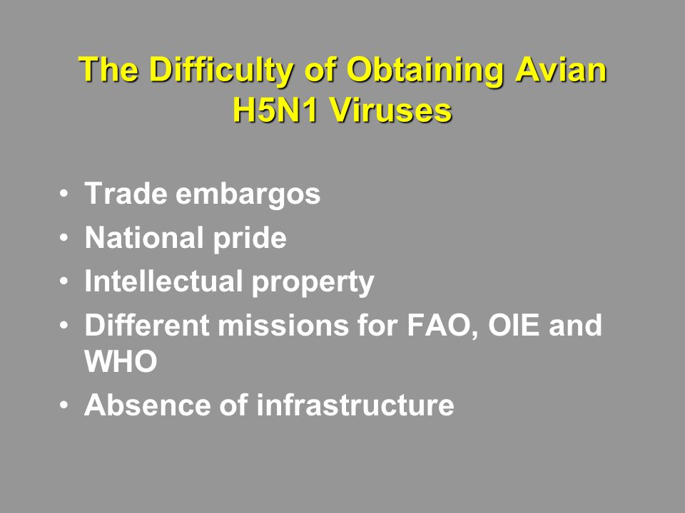 The Difficulty of Obtaining Avian H5N1 Viruses Trade embargos National pride Intellectual property Different missions for FAO, OIE and WHO Absence of infrastructure