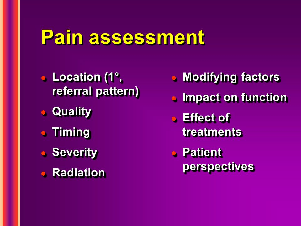 Pain assessment l Location (1°, referral pattern) l Quality l Timing l Severity l Radiation l Location (1°, referral pattern) l Quality l Timing l Severity l Radiation l Modifying factors l Impact on function l Effect of treatments l Patient perspectives