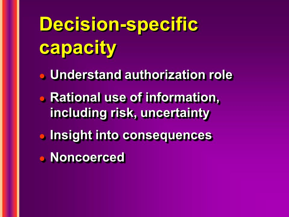Decision-specific capacity l Understand authorization role l Rational use of information, including risk, uncertainty l Insight into consequences l Noncoerced l Understand authorization role l Rational use of information, including risk, uncertainty l Insight into consequences l Noncoerced