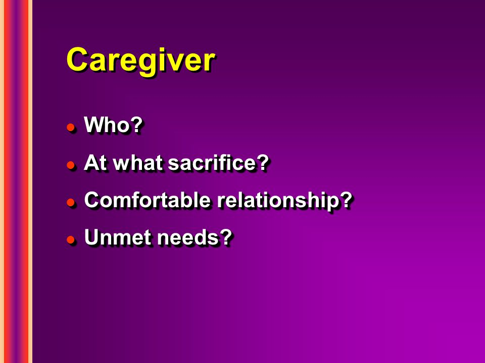 Caregiver l Who. l At what sacrifice. l Comfortable relationship.
