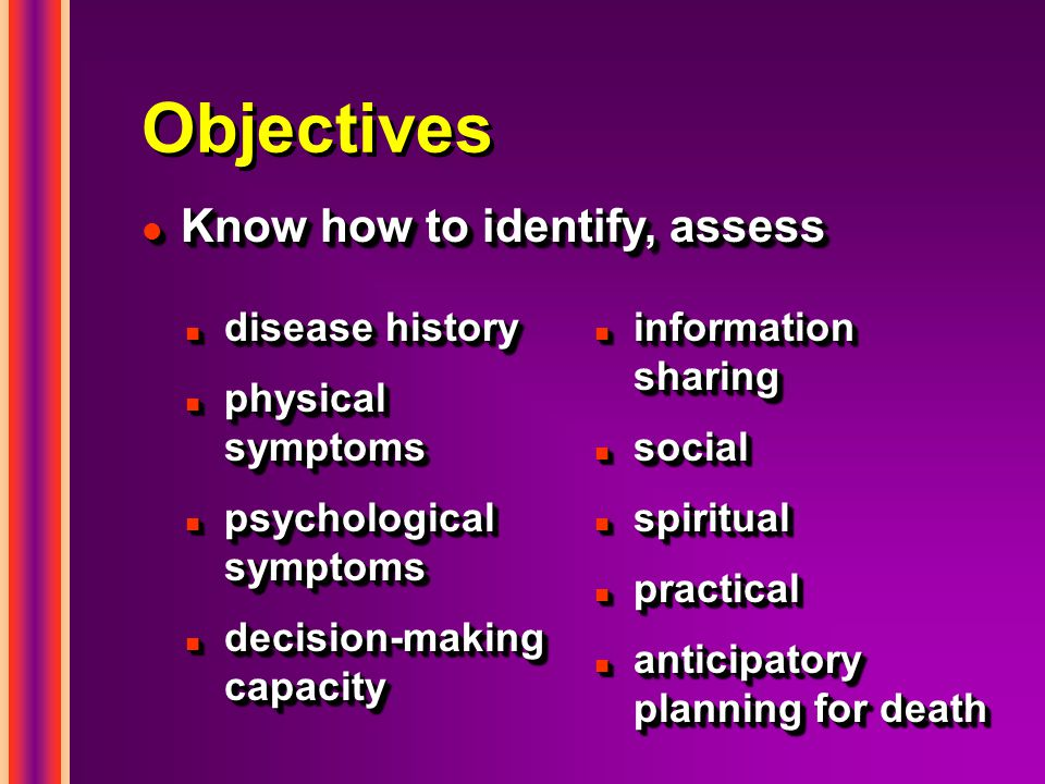 Objectives n disease history n physical symptoms n psychological symptoms n decision-making capacity n disease history n physical symptoms n psychological symptoms n decision-making capacity n information sharing n social n spiritual n practical n anticipatory planning for death l Know how to identify, assess