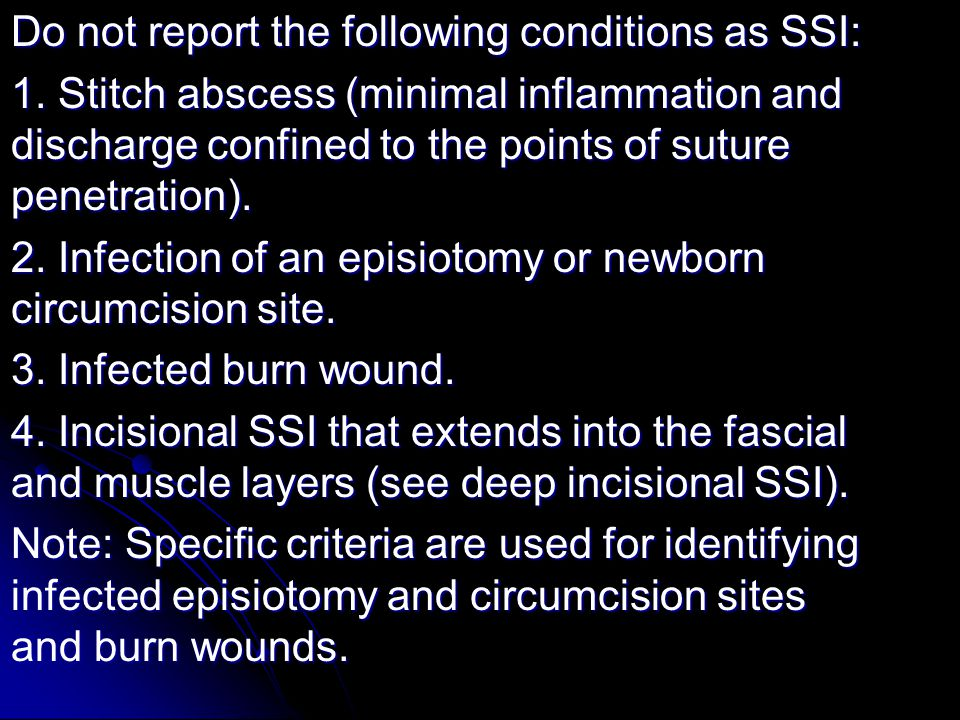 Do not report the following conditions as SSI: 1. Stitch abscess (minimal inflammation and discharge confined to the points of suture penetration). 2.