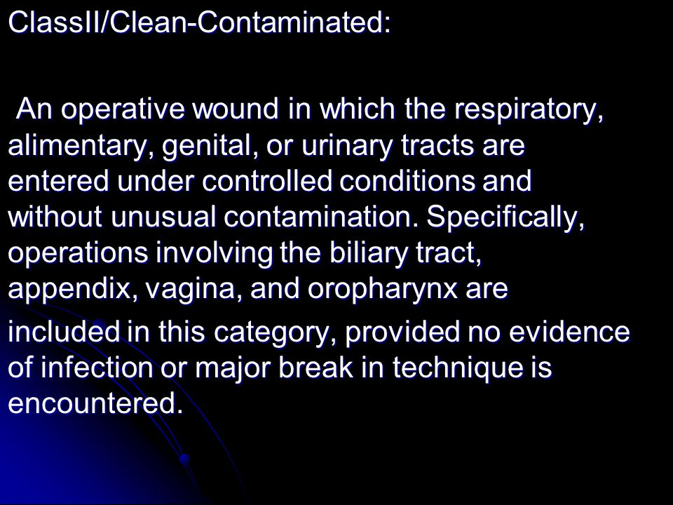 ClassII/Clean-Contaminated: An operative wound in which the respiratory, alimentary, genital, or urinary tracts are entered under controlled condition
