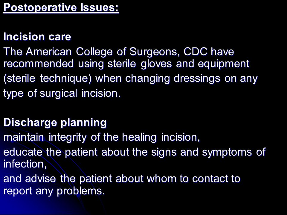 Postoperative Issues: Incision care The American College of Surgeons, CDC have recommended using sterile gloves and equipment (sterile technique) when