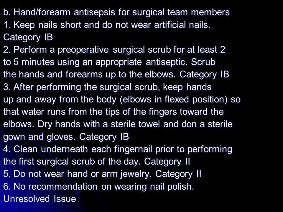 b. Hand/forearm antisepsis for surgical team members 1. Keep nails short and do not wear artificial nails. Category IB 2. Perform a preoperative surgi