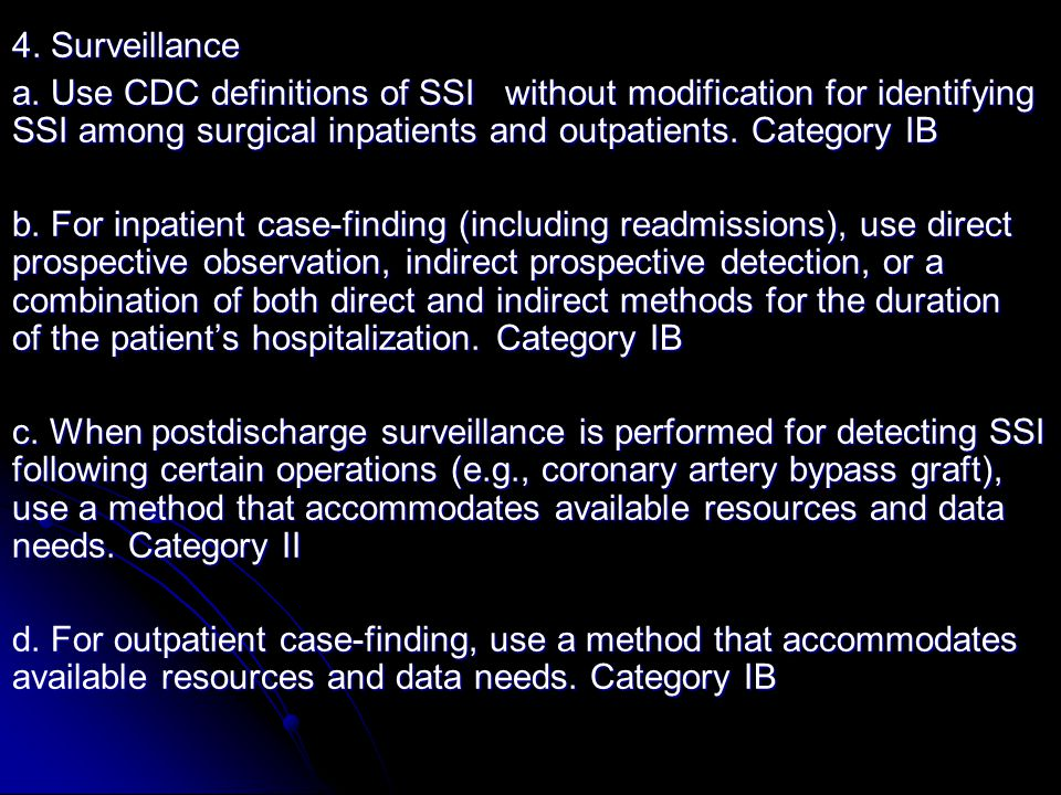 4. Surveillance a. Use CDC definitions of SSI without modification for identifying SSI among surgical inpatients and outpatients. Category IB b. For i
