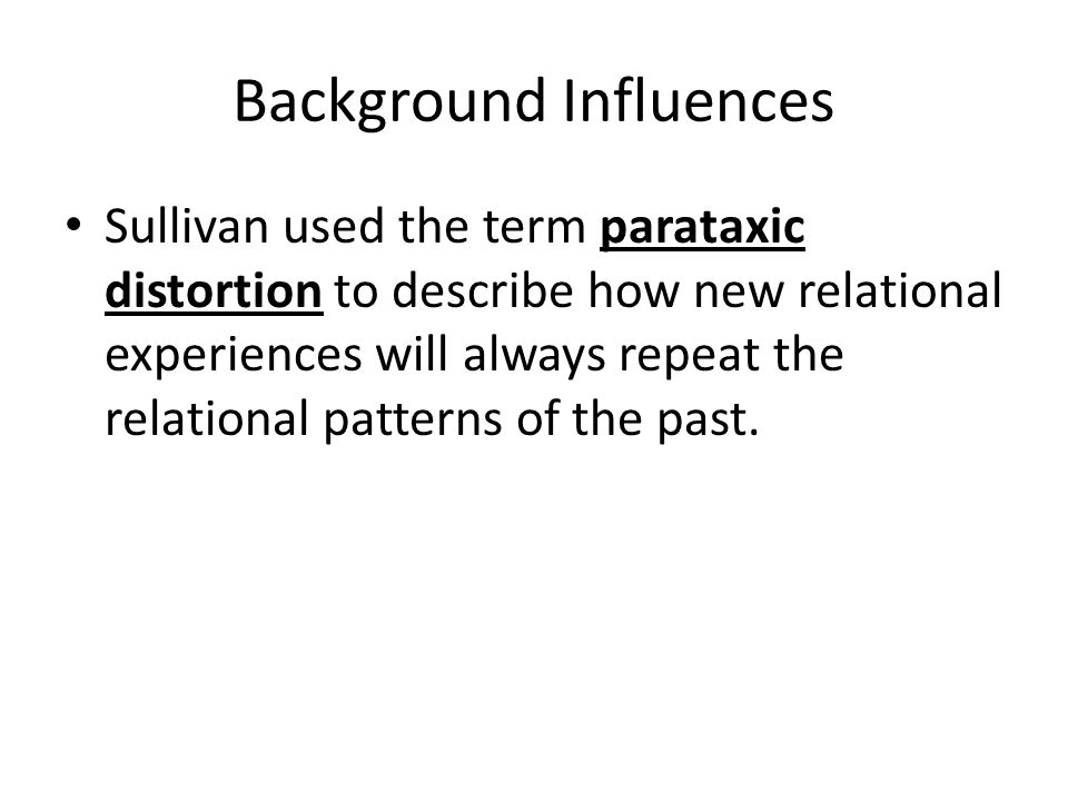 Background Influences Sullivan identified two competing needs a person has in interpersonal relationships through the life course: 1.The need for satisfaction 2.