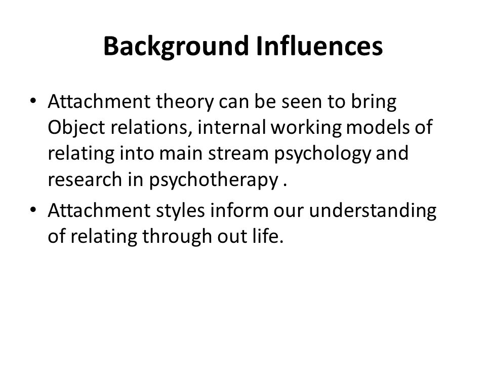 Principles of Attachment Theory Relationship is primary need Attachment is a biological drive Attachment is dyadic