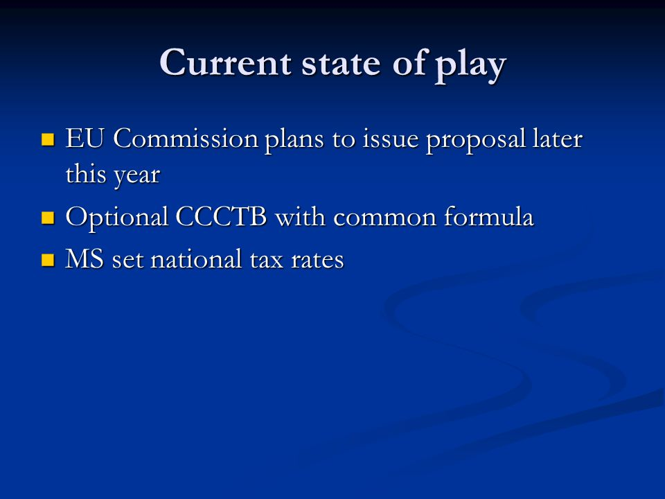 Current state of play EU Commission plans to issue proposal later this year EU Commission plans to issue proposal later this year Optional CCCTB with common formula Optional CCCTB with common formula MS set national tax rates MS set national tax rates