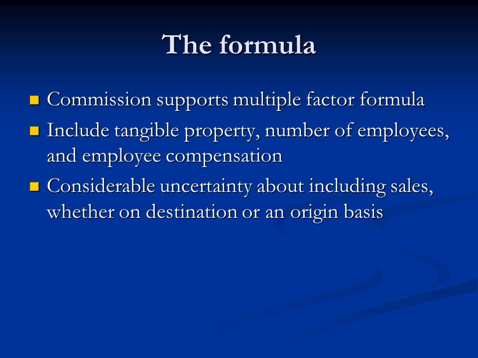 The formula Commission supports multiple factor formula Commission supports multiple factor formula Include tangible property, number of employees, and employee compensation Include tangible property, number of employees, and employee compensation Considerable uncertainty about including sales, whether on destination or an origin basis Considerable uncertainty about including sales, whether on destination or an origin basis