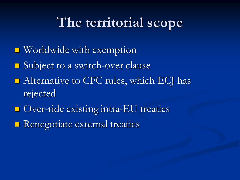 The territorial scope Worldwide with exemption Worldwide with exemption Subject to a switch-over clause Subject to a switch-over clause Alternative to CFC rules, which ECJ has rejected Alternative to CFC rules, which ECJ has rejected Over-ride existing intra-EU treaties Over-ride existing intra-EU treaties Renegotiate external treaties Renegotiate external treaties