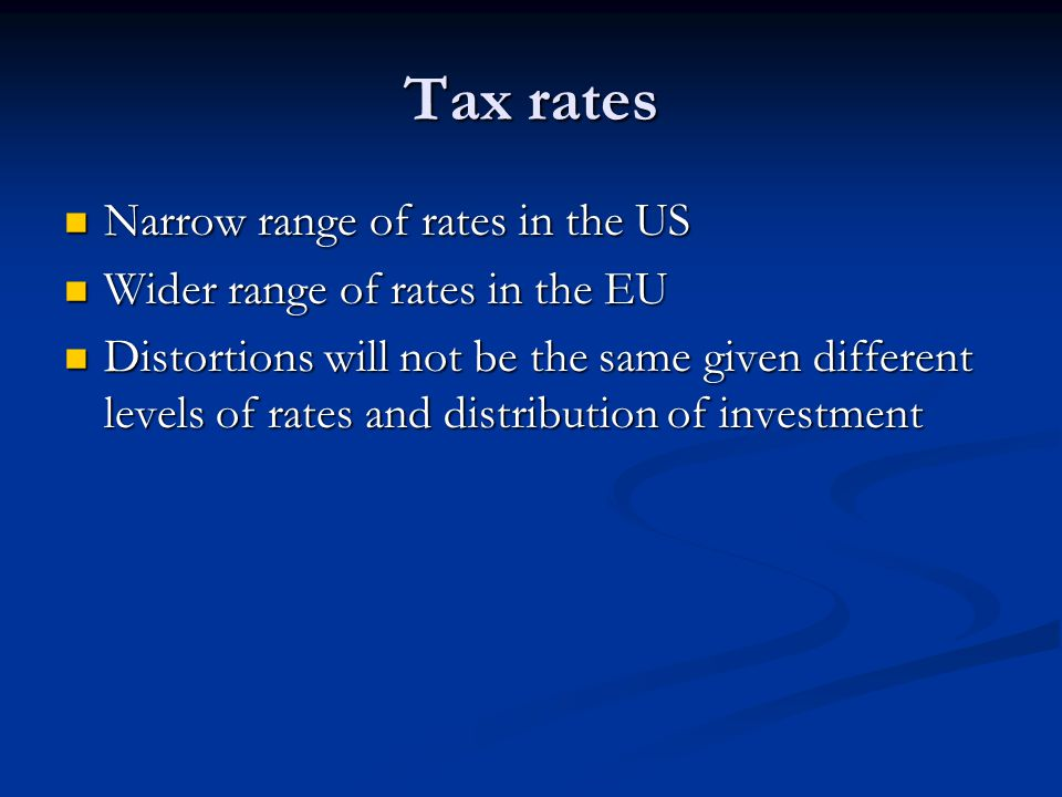 Tax rates Narrow range of rates in the US Narrow range of rates in the US Wider range of rates in the EU Wider range of rates in the EU Distortions will not be the same given different levels of rates and distribution of investment Distortions will not be the same given different levels of rates and distribution of investment