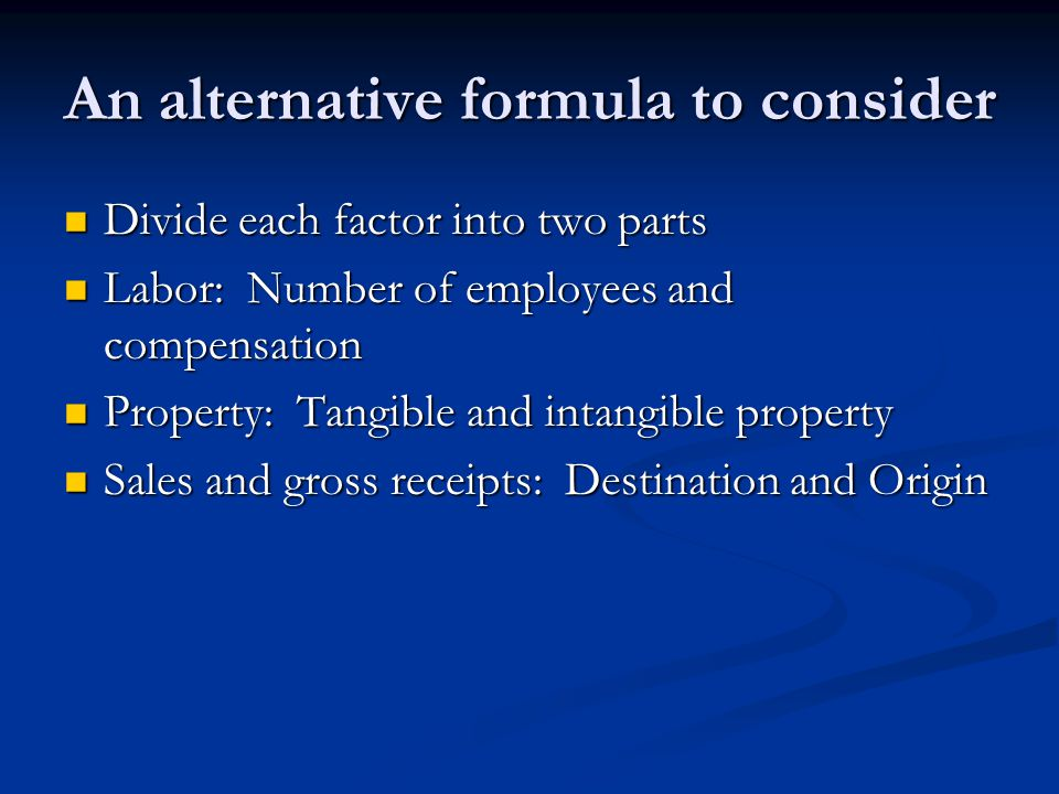 An alternative formula to consider Divide each factor into two parts Divide each factor into two parts Labor: Number of employees and compensation Labor: Number of employees and compensation Property: Tangible and intangible property Property: Tangible and intangible property Sales and gross receipts: Destination and Origin Sales and gross receipts: Destination and Origin