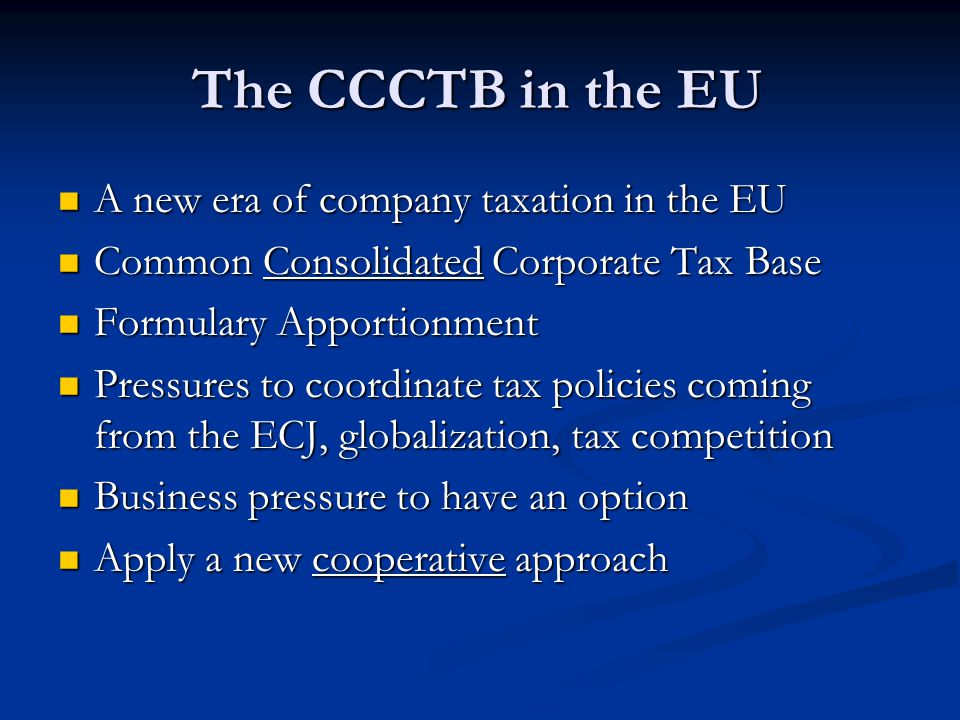 The CCCTB in the EU A new era of company taxation in the EU A new era of company taxation in the EU Common Consolidated Corporate Tax Base Common Consolidated Corporate Tax Base Formulary Apportionment Formulary Apportionment Pressures to coordinate tax policies coming from the ECJ, globalization, tax competition Pressures to coordinate tax policies coming from the ECJ, globalization, tax competition Business pressure to have an option Business pressure to have an option Apply a new cooperative approach Apply a new cooperative approach