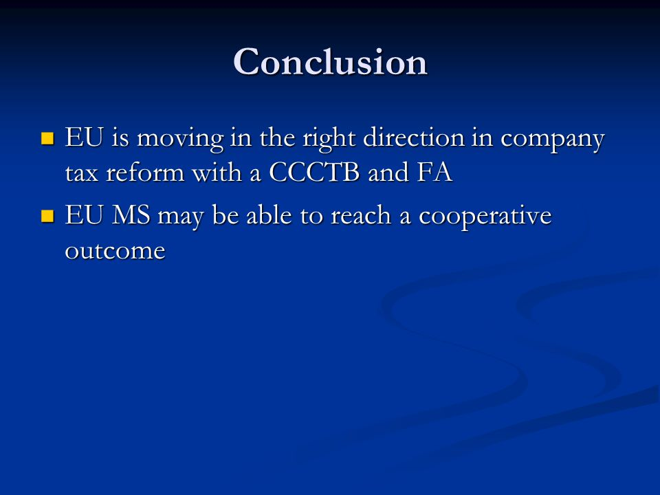 Conclusion EU is moving in the right direction in company tax reform with a CCCTB and FA EU is moving in the right direction in company tax reform with a CCCTB and FA EU MS may be able to reach a cooperative outcome EU MS may be able to reach a cooperative outcome