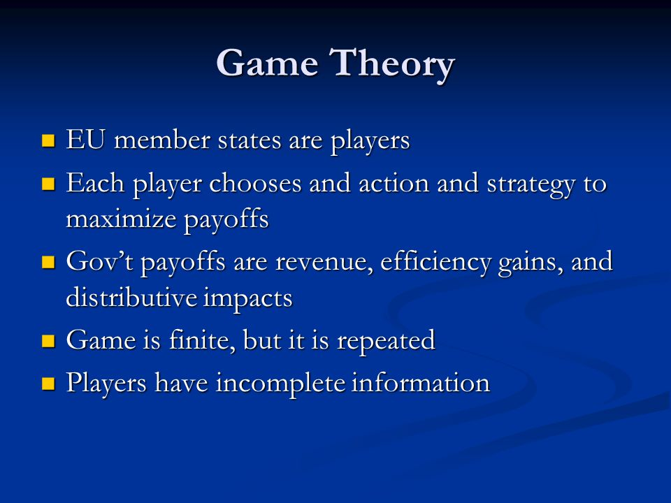 Game Theory EU member states are players EU member states are players Each player chooses and action and strategy to maximize payoffs Each player chooses and action and strategy to maximize payoffs Gov't payoffs are revenue, efficiency gains, and distributive impacts Gov't payoffs are revenue, efficiency gains, and distributive impacts Game is finite, but it is repeated Game is finite, but it is repeated Players have incomplete information Players have incomplete information