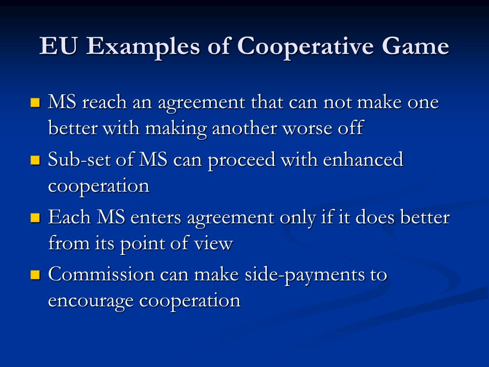 EU Examples of Cooperative Game MS reach an agreement that can not make one better with making another worse off MS reach an agreement that can not make one better with making another worse off Sub-set of MS can proceed with enhanced cooperation Sub-set of MS can proceed with enhanced cooperation Each MS enters agreement only if it does better from its point of view Each MS enters agreement only if it does better from its point of view Commission can make side-payments to encourage cooperation Commission can make side-payments to encourage cooperation