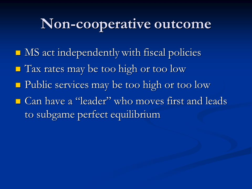 Non-cooperative outcome MS act independently with fiscal policies MS act independently with fiscal policies Tax rates may be too high or too low Tax rates may be too high or too low Public services may be too high or too low Public services may be too high or too low Can have a leader who moves first and leads to subgame perfect equilibrium Can have a leader who moves first and leads to subgame perfect equilibrium