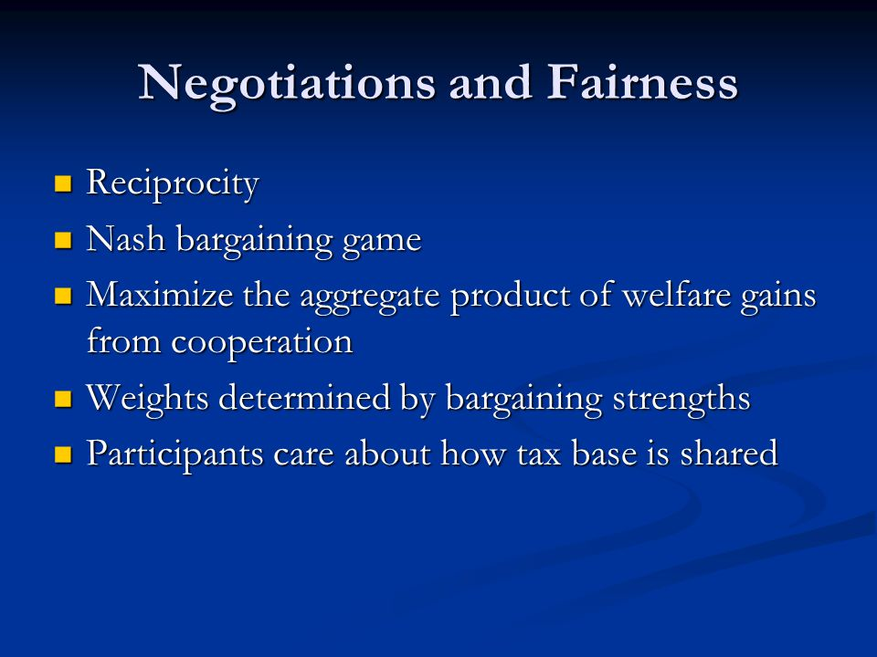 Negotiations and Fairness Reciprocity Reciprocity Nash bargaining game Nash bargaining game Maximize the aggregate product of welfare gains from cooperation Maximize the aggregate product of welfare gains from cooperation Weights determined by bargaining strengths Weights determined by bargaining strengths Participants care about how tax base is shared Participants care about how tax base is shared