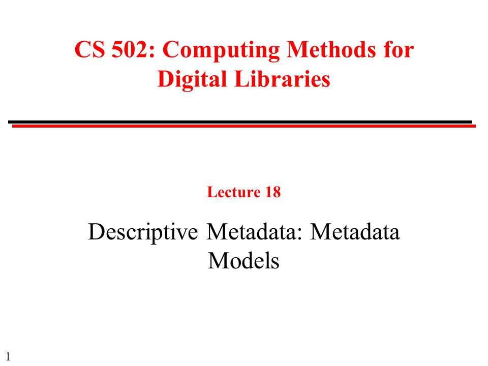 1 CS 502: Computing Methods for Digital Libraries Lecture 18 Descriptive Metadata: Metadata Models