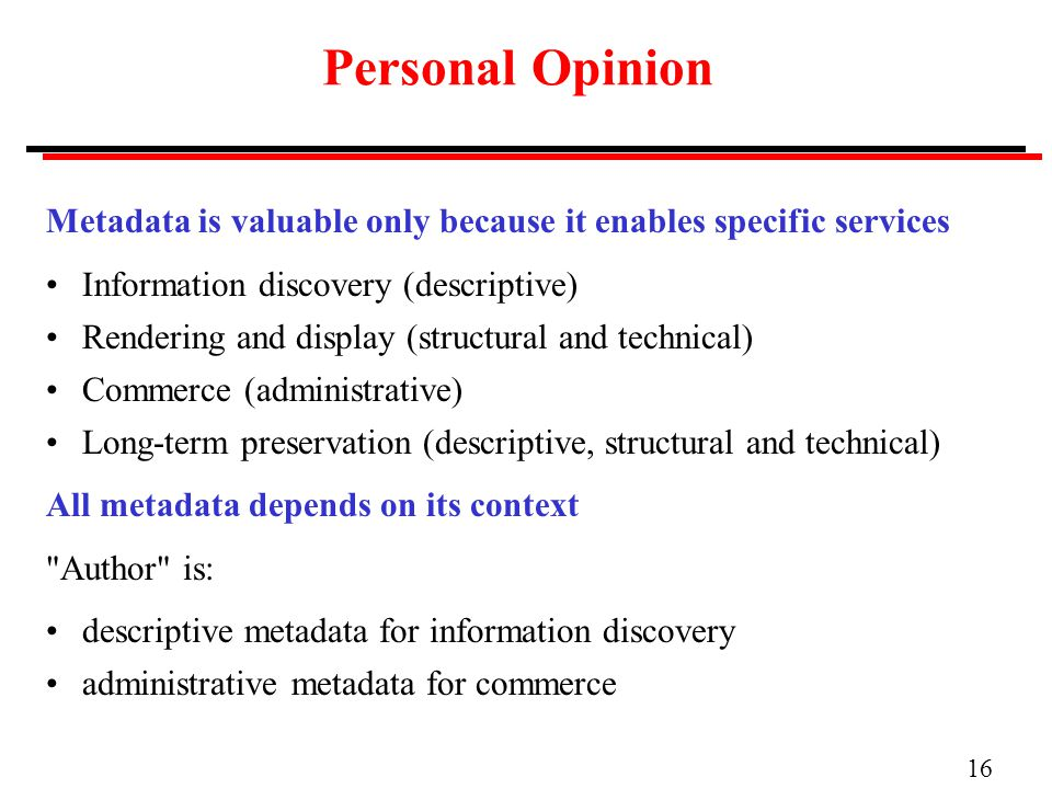 16 Personal Opinion Metadata is valuable only because it enables specific services Information discovery (descriptive) Rendering and display (structural and technical) Commerce (administrative) Long-term preservation (descriptive, structural and technical) All metadata depends on its context Author is: descriptive metadata for information discovery administrative metadata for commerce