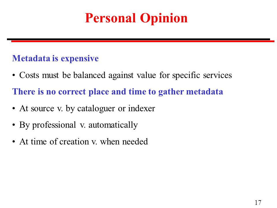 17 Personal Opinion Metadata is expensive Costs must be balanced against value for specific services There is no correct place and time to gather metadata At source v.