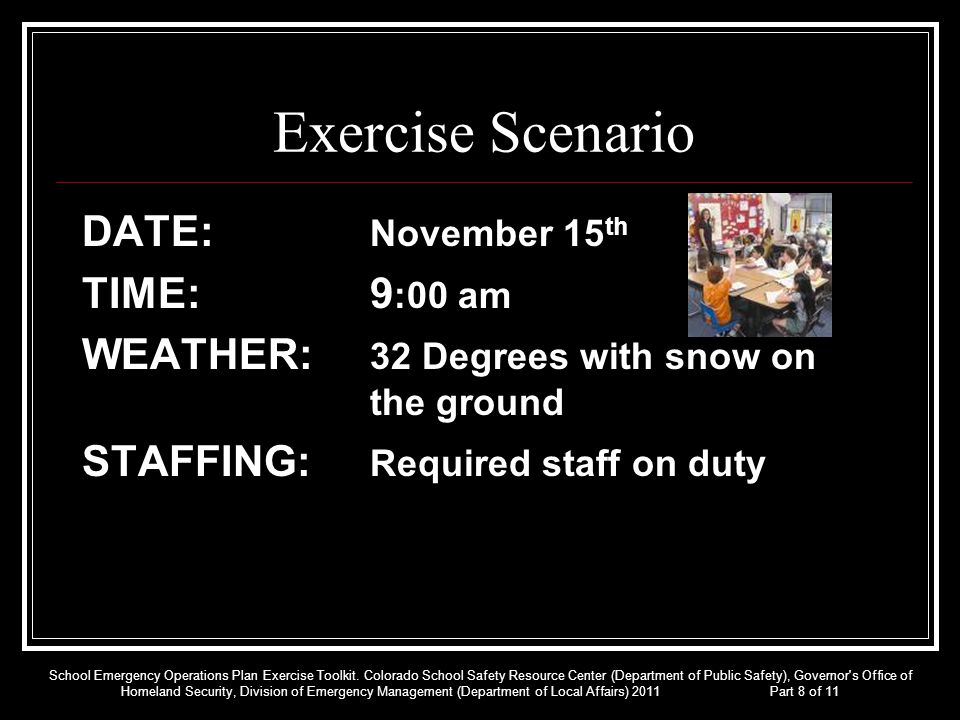 Exercise Scenario DATE: November 15 th TIME: 9 :00 am WEATHER: 32 Degrees with snow on the ground STAFFING: Required staff on duty School Emergency Op