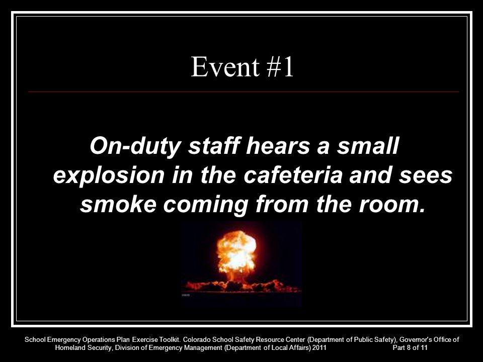 Event #1 On-duty staff hears a small explosion in the cafeteria and sees smoke coming from the room. School Emergency Operations Plan Exercise Toolkit