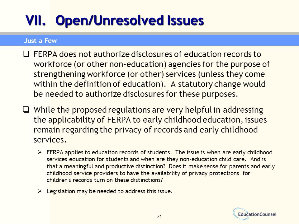 21 VII. Open/Unresolved Issues  FERPA does not authorize disclosures of education records to workforce (or other non-education) agencies for the purp
