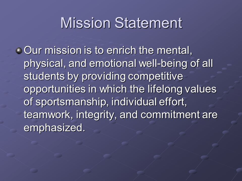 Mission Statement Our mission is to enrich the mental, physical, and emotional well-being of all students by providing competitive opportunities in which the lifelong values of sportsmanship, individual effort, teamwork, integrity, and commitment are emphasized.