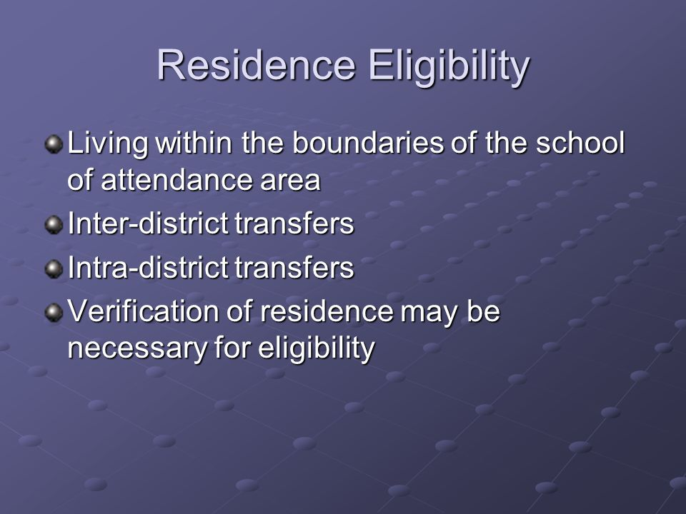 Residence Eligibility Living within the boundaries of the school of attendance area Inter-district transfers Intra-district transfers Verification of residence may be necessary for eligibility