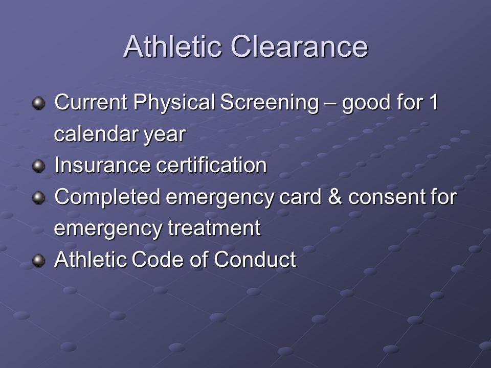 Athletic Clearance Current Physical Screening – good for 1 Current Physical Screening – good for 1 calendar year calendar year Insurance certification Insurance certification Completed emergency card & consent for Completed emergency card & consent for emergency treatment emergency treatment Athletic Code of Conduct Athletic Code of Conduct