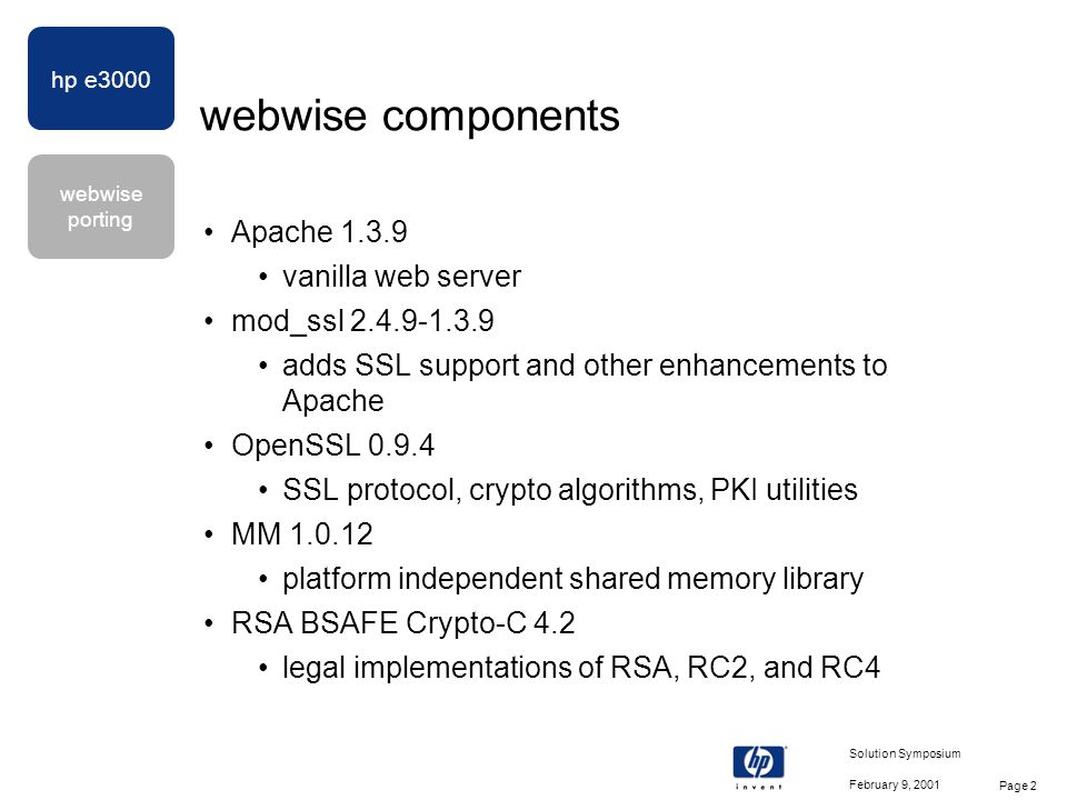 hp e3000 webwise porting February 9, 2001 Solution Symposium Page 2 webwise components Apache 1.3.9 vanilla web server mod_ssl 2.4.9-1.3.9 adds SSL support and other enhancements to Apache OpenSSL 0.9.4 SSL protocol, crypto algorithms, PKI utilities MM 1.0.12 platform independent shared memory library RSA BSAFE Crypto-C 4.2 legal implementations of RSA, RC2, and RC4