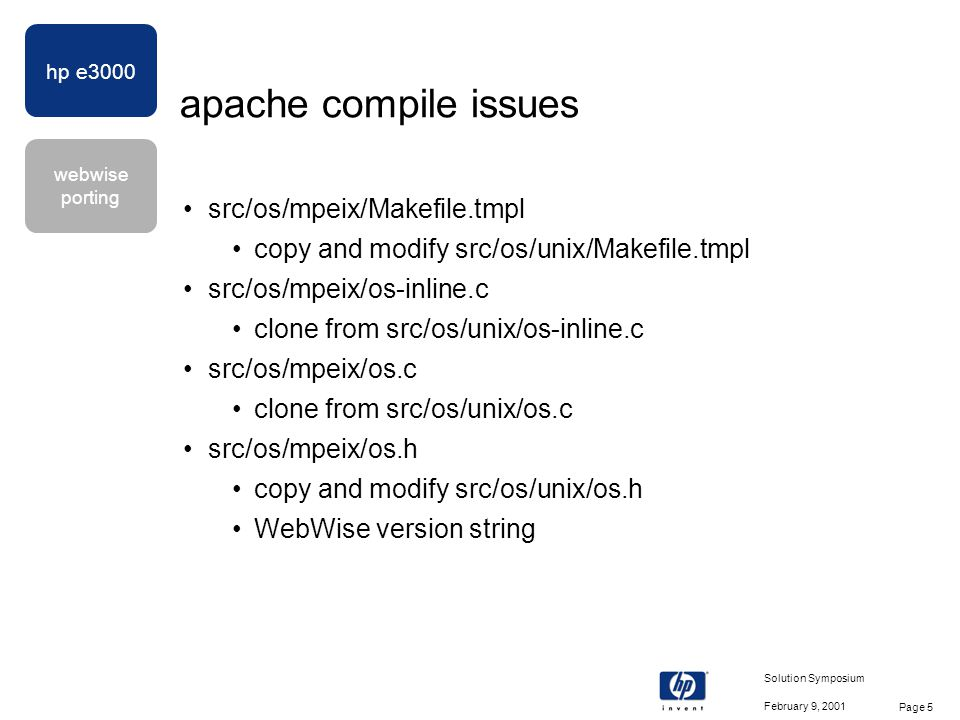 hp e3000 webwise porting February 9, 2001 Solution Symposium Page 16 openssl configure issues modify Configure script to include MPE/iX-gcc entry with compile and link options modify config script to change machine name (HPCPUNAME) hyphens to underscores various modifications so that the OpenSSL RSA, RC2, RC4, and RC5 algorithms are suppressed when configuring with RSA BSAFE Crypto-C patch
