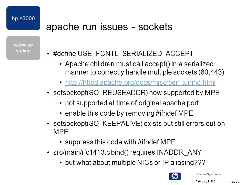 hp e3000 webwise porting February 9, 2001 Solution Symposium Page 10 apache run issues - processes parent and children must be able to use different POSIX uids to ensure server keys and certificates are secure children now unconditionally call setuid() instead of requiring MANAGER.SYS as in the original Apache port parent must be able to signal children w/different uid patch MPELX51 allows AM parents to do this parent and children must be able to manipulate common SVIPC shared memory from different uids on Unix, a superuser (uid 0) parent could do this, but since MPE lacks the concept of uid 0, SHM_R and SHM_W must be redefined to allow group access